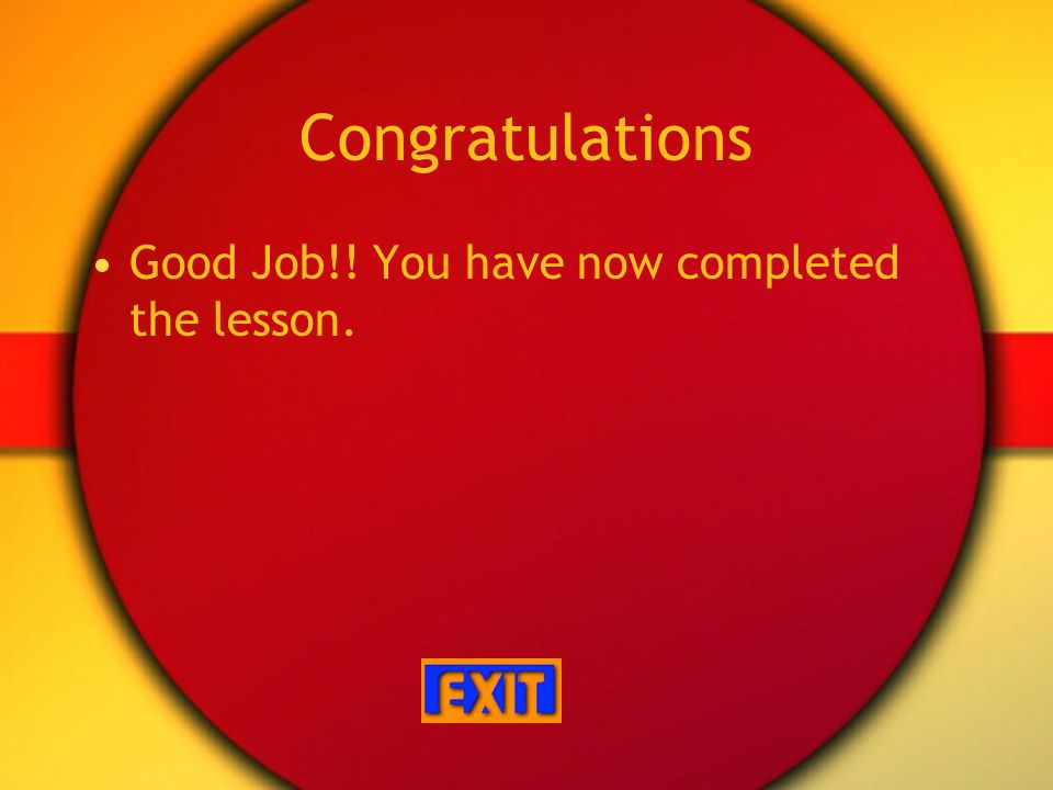 Congratulations Good Job!! You have now completed the lesson.