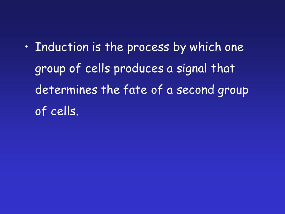 Induction is the process by which one group of cells produces a signal that determines the fate of a second group of cells.