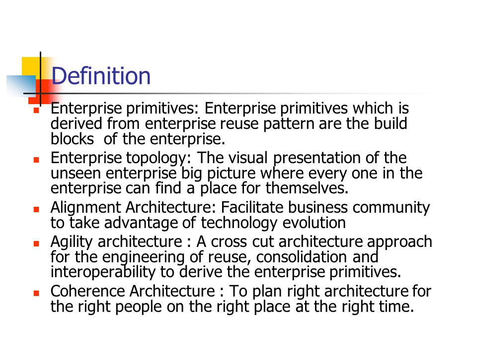 Definition Enterprise primitives: Enterprise primitives which is derived from enterprise reuse pattern are the build blocks of the enterprise.