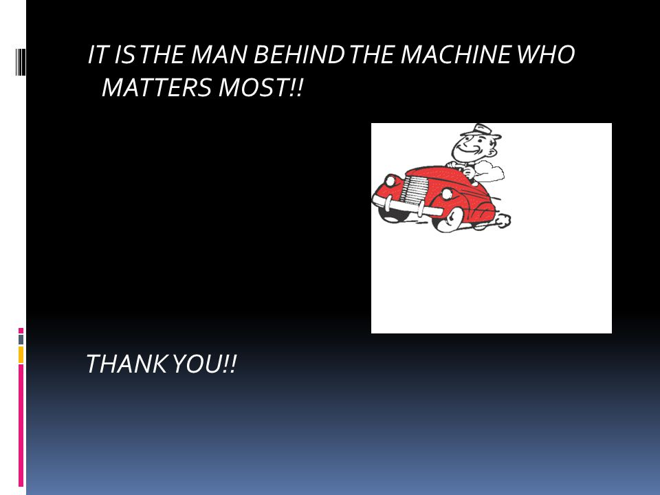 IT IS THE MAN BEHIND THE MACHINE WHO MATTERS MOST!!
