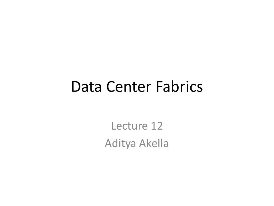 Data Center Fabrics Lecture 12 Aditya Akella