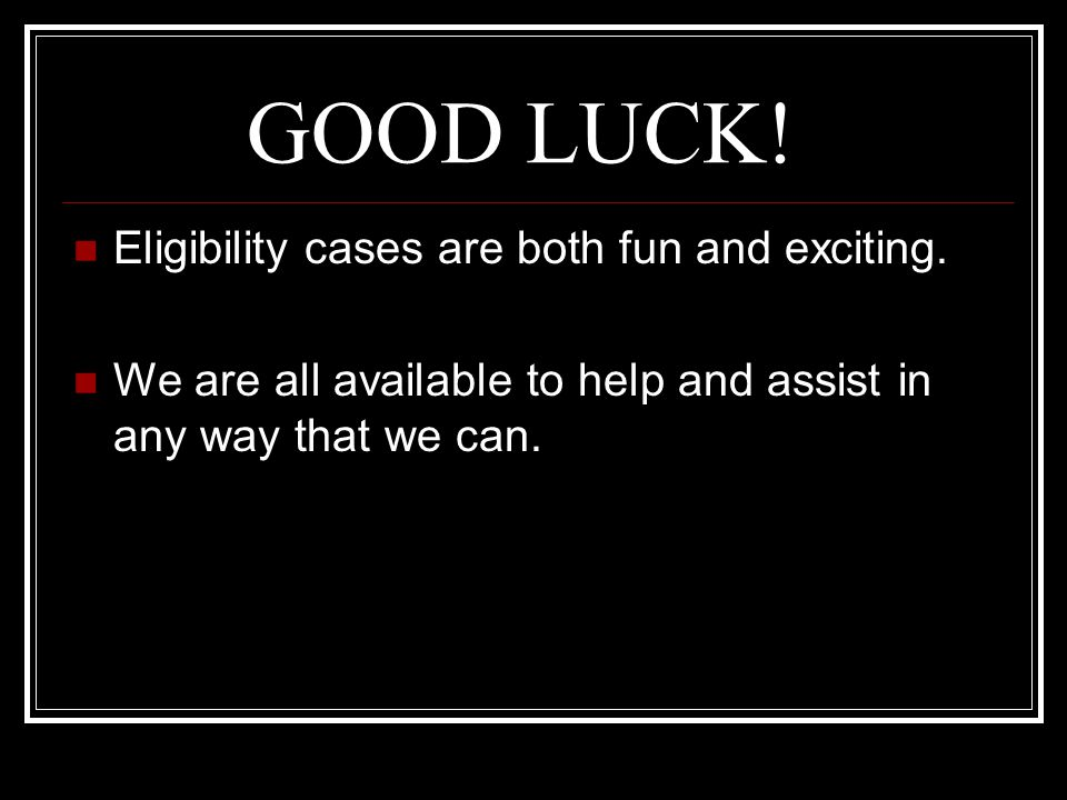 GOOD LUCK! Eligibility cases are both fun and exciting.