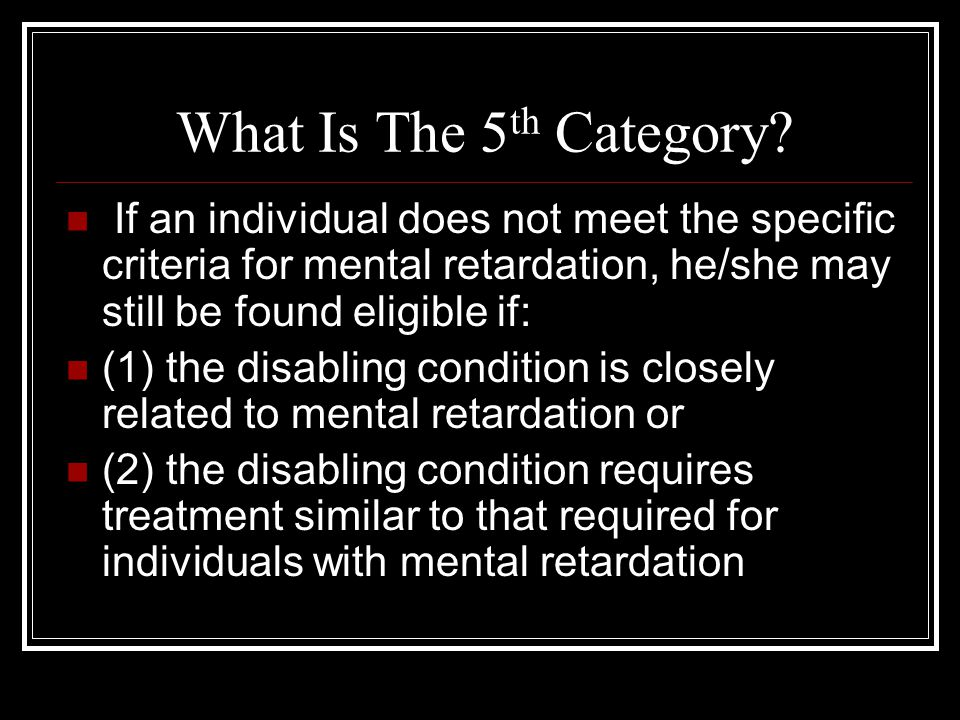 What Is The 5th Category If an individual does not meet the specific criteria for mental retardation, he/she may still be found eligible if: