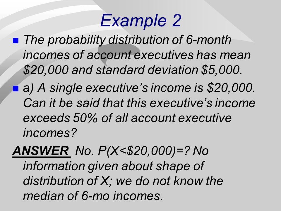 Example 2 The probability distribution of 6-month incomes of account executives has mean $20,000 and standard deviation $5,000.