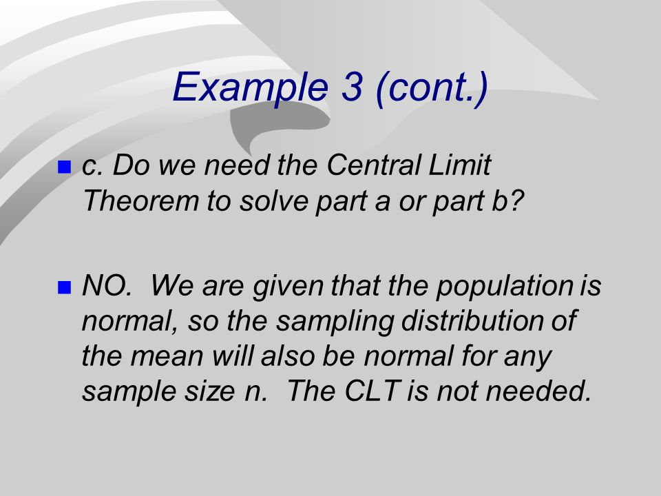 Example 3 (cont.) c. Do we need the Central Limit Theorem to solve part a or part b