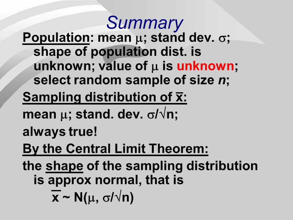 Summary Population: mean ; stand dev. ; shape of population dist. is unknown; value of  is unknown; select random sample of size n;