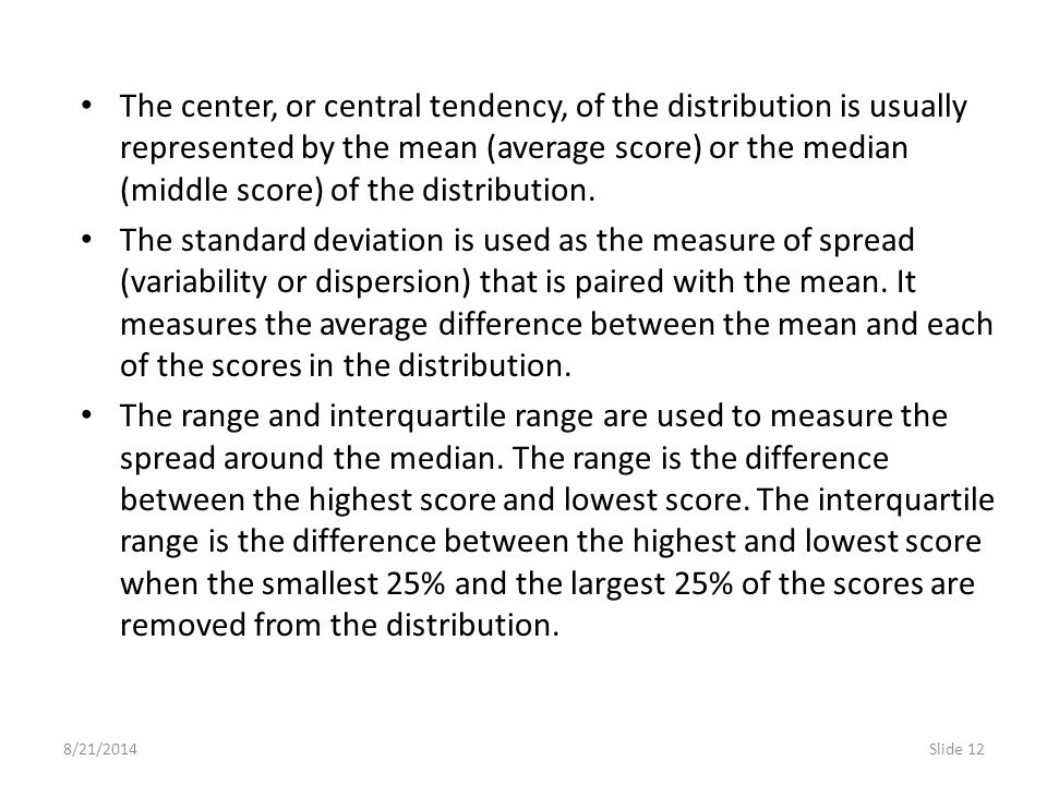 The center, or central tendency, of the distribution is usually represented by the mean (average score) or the median (middle score) of the distribution.