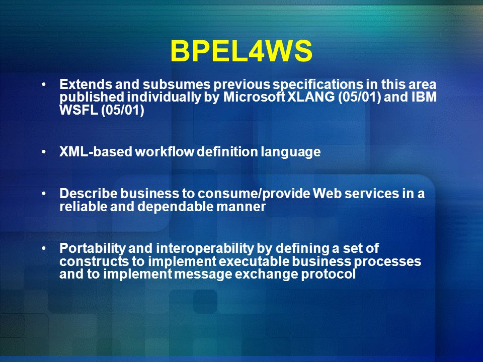 BPEL4WS Extends and subsumes previous specifications in this area published individually by Microsoft XLANG (05/01) and IBM WSFL (05/01)