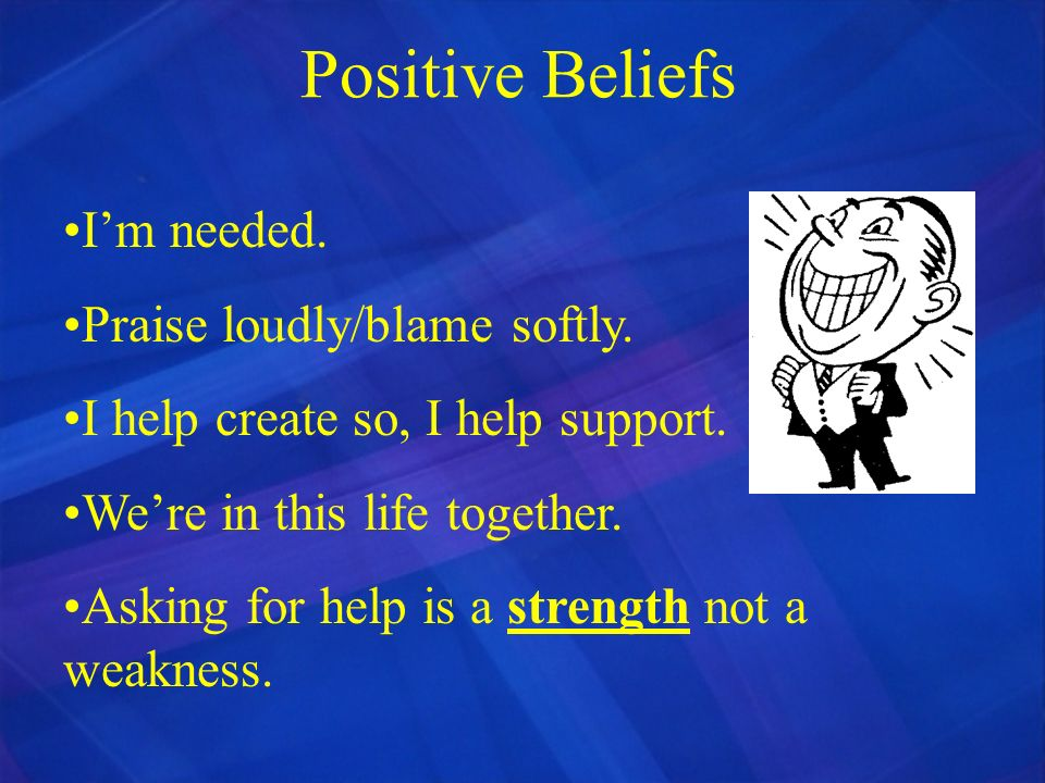 Positive Beliefs I'm needed. Praise loudly/blame softly.