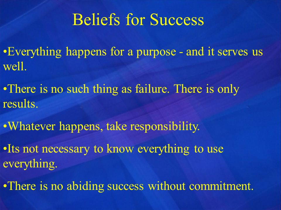Beliefs for Success Everything happens for a purpose - and it serves us well. There is no such thing as failure. There is only results.