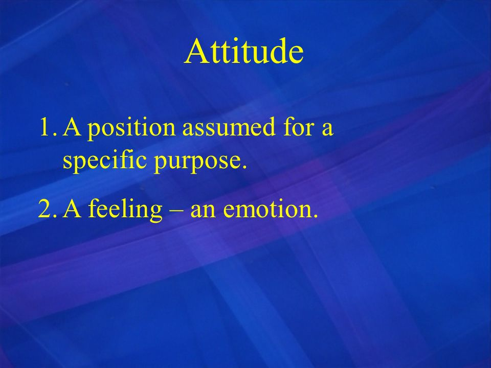 Attitude A position assumed for a specific purpose.