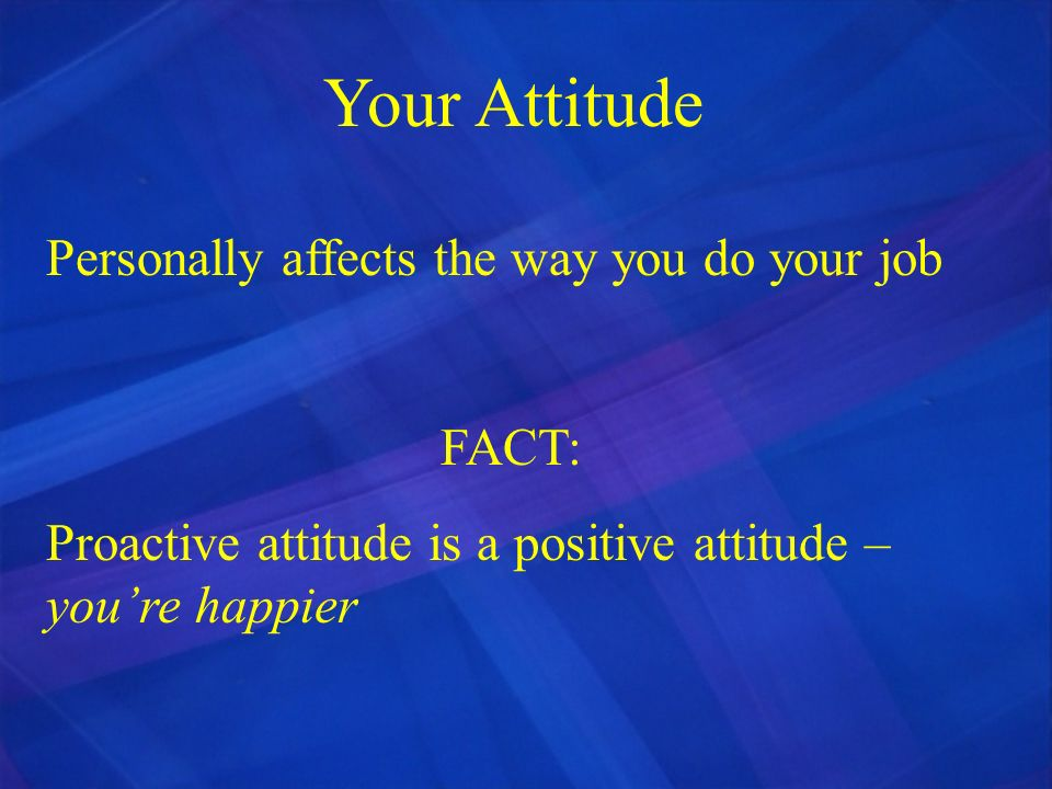 Your Attitude Personally affects the way you do your job FACT: