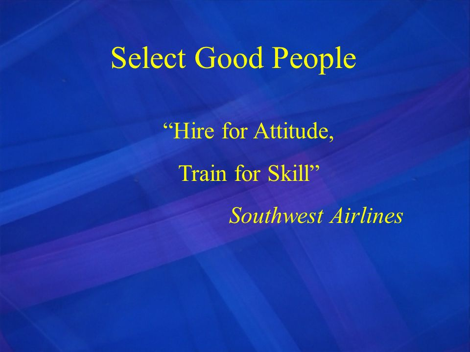 Select Good People Hire for Attitude, Train for Skill