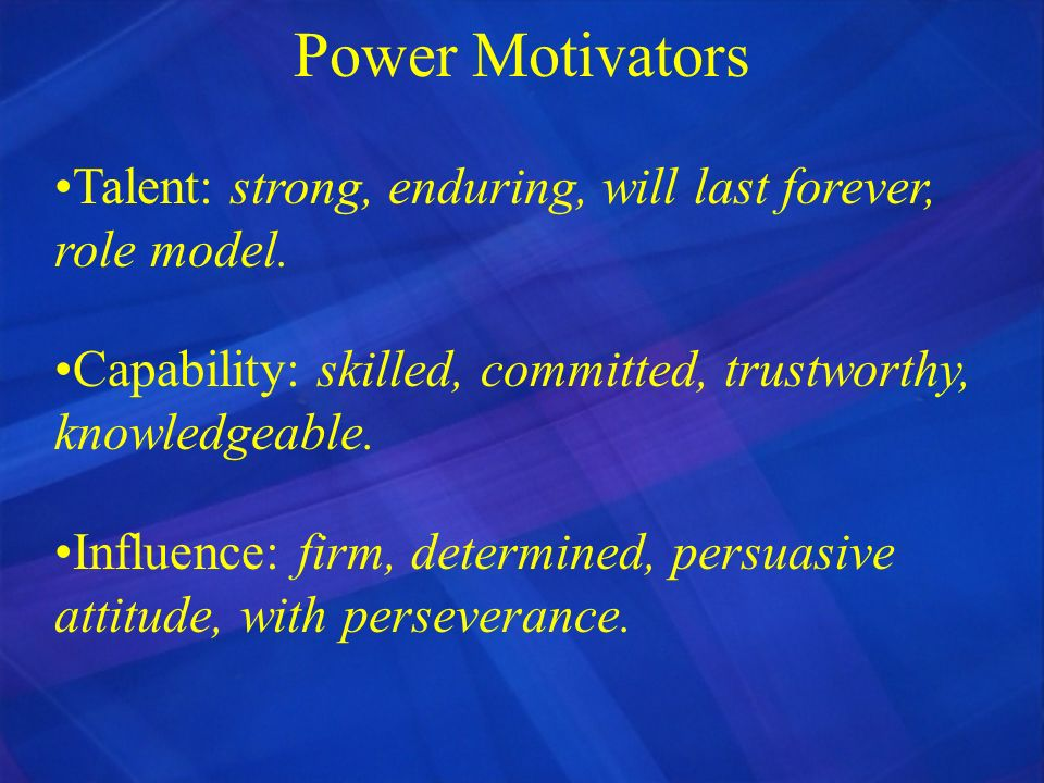 Power Motivators Talent: strong, enduring, will last forever, role model. Capability: skilled, committed, trustworthy, knowledgeable.