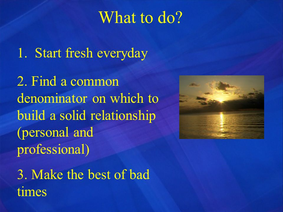 What to do 1. Start fresh everyday