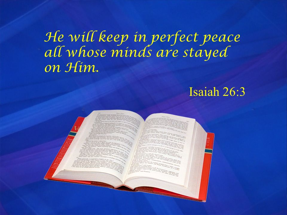 He will keep in perfect peace all whose minds are stayed on Him.