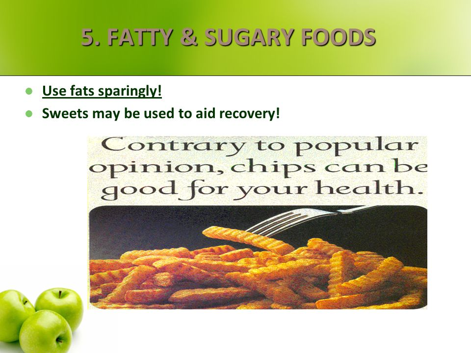 5. FATTY & SUGARY FOODS Use fats sparingly!