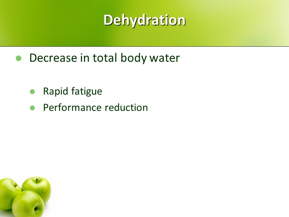 Dehydration Decrease in total body water Rapid fatigue