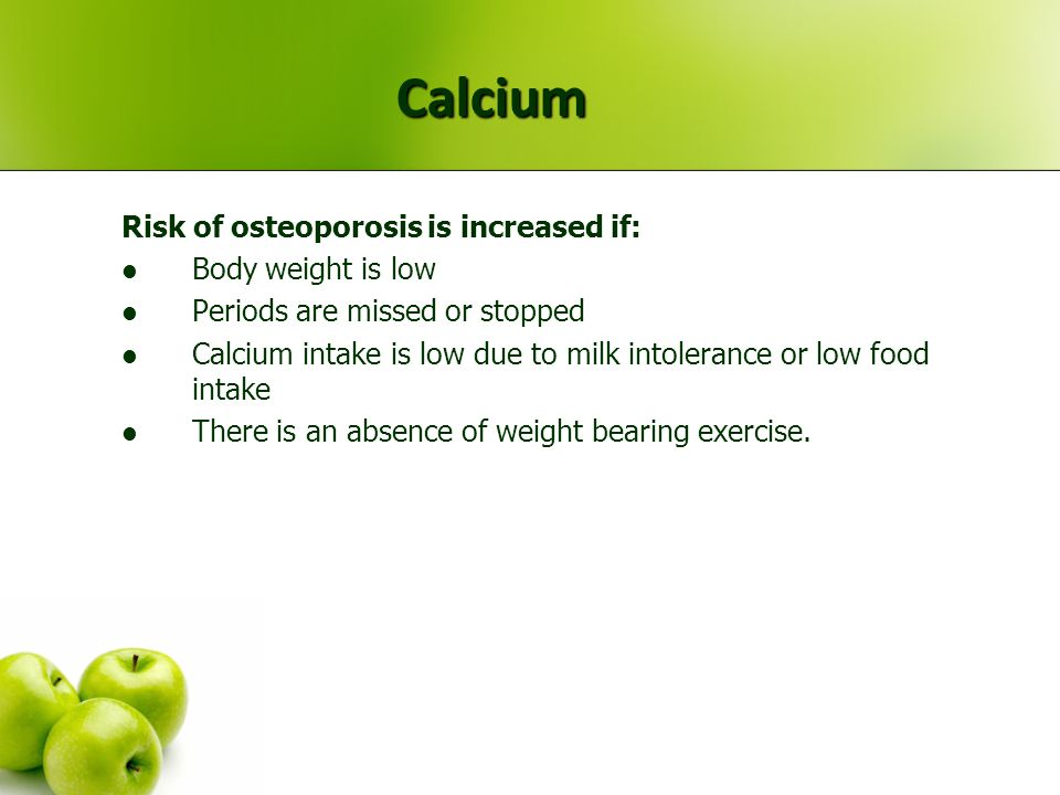 Calcium Risk of osteoporosis is increased if: Body weight is low