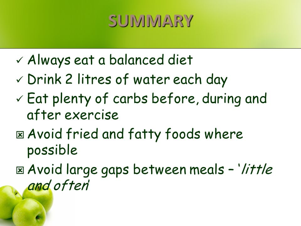 SUMMARY Always eat a balanced diet Drink 2 litres of water each day