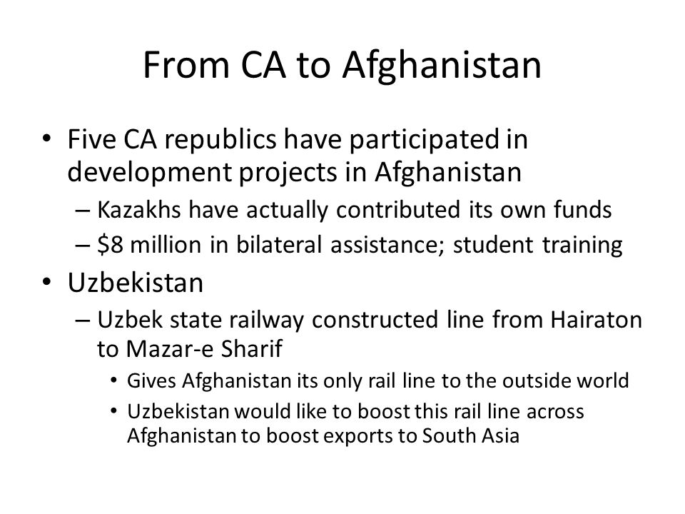 From CA to Afghanistan Five CA republics have participated in development projects in Afghanistan. Kazakhs have actually contributed its own funds.