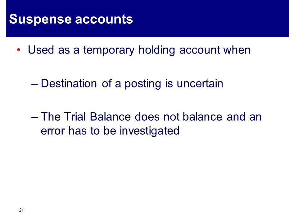 Suspense accounts Used as a temporary holding account when