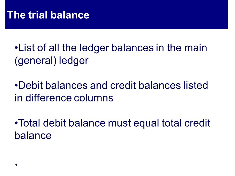 The trial balance List of all the ledger balances in the main (general) ledger. Debit balances and credit balances listed in difference columns.
