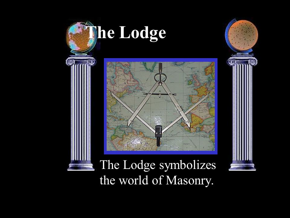 The Lodge The Lodge symbolizes the world of Masonry.