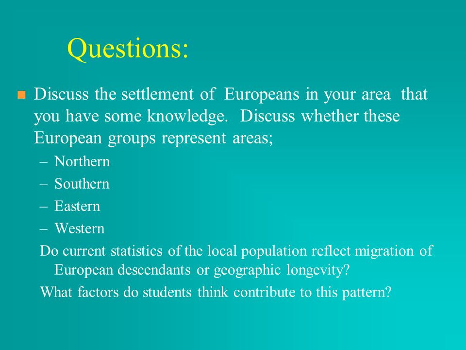 Questions: Discuss the settlement of Europeans in your area that you have some knowledge. Discuss whether these European groups represent areas;