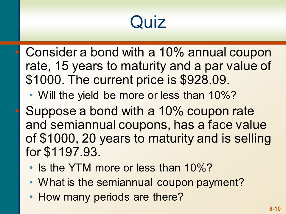 Quiz Consider a bond with a 10% annual coupon rate, 15 years to maturity and a par value of $1000. The current price is $928.09.