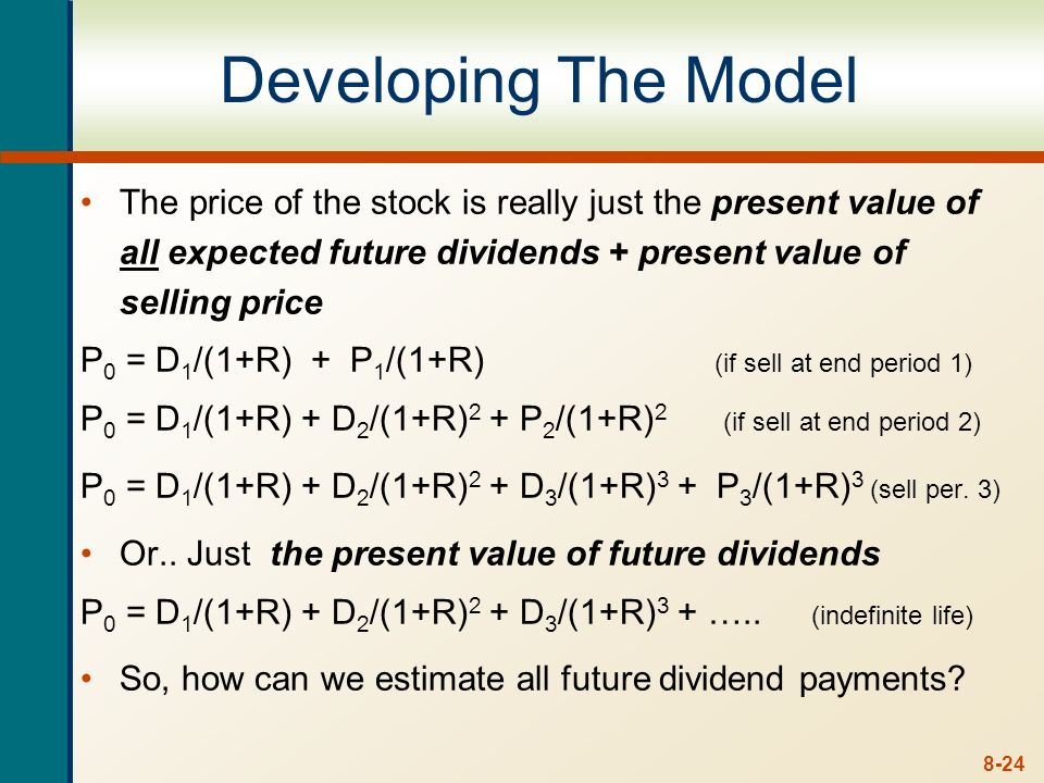 Developing The Model The price of the stock is really just the present value of all expected future dividends + present value of selling price.