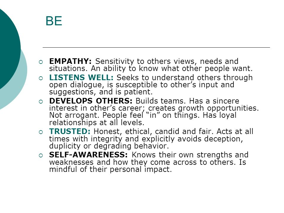 BE EMPATHY: Sensitivity to others views, needs and situations. An ability to know what other people want.