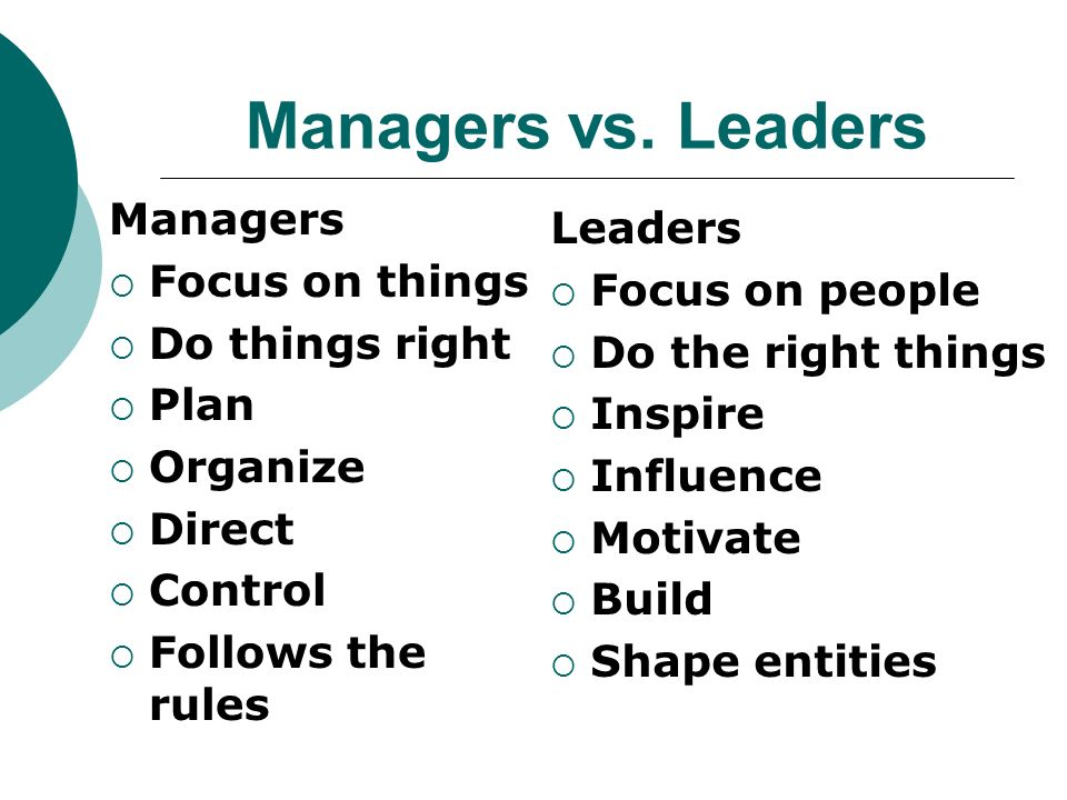 Managers vs. Leaders Managers Leaders Focus on things Focus on people