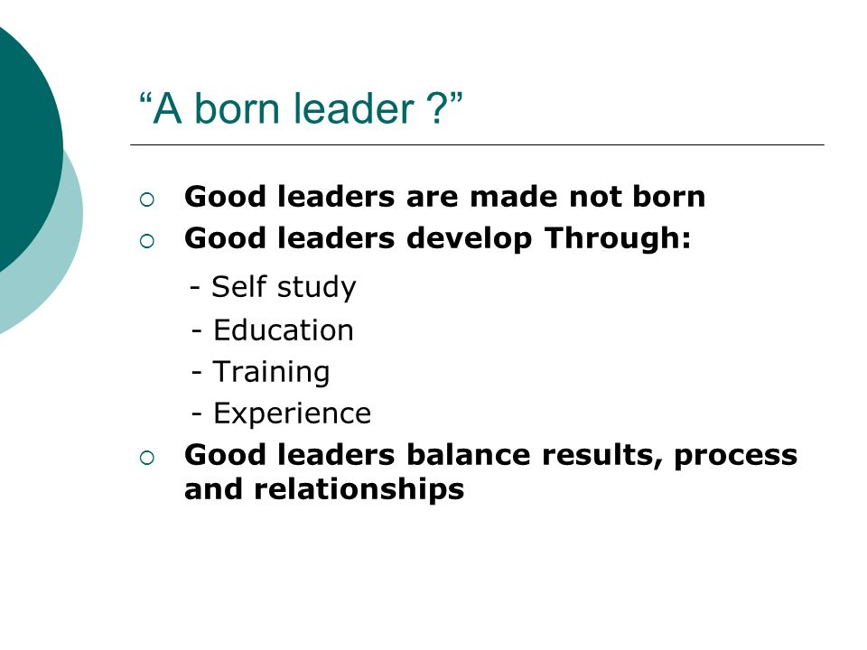 A born leader - Self study Good leaders are made not born