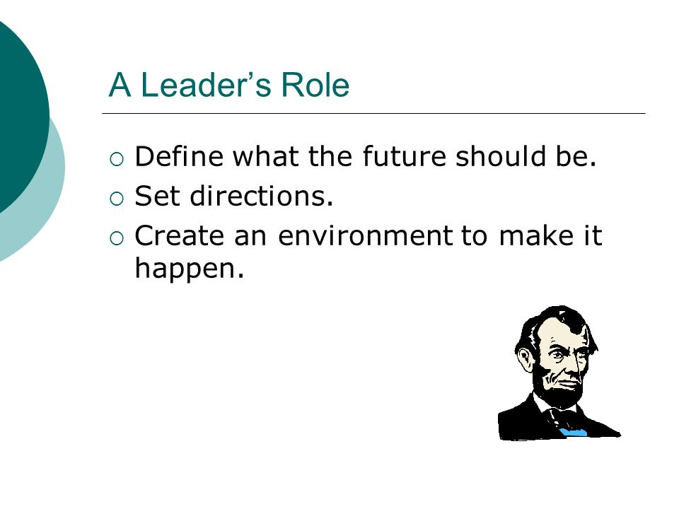 A Leader's Role Define what the future should be. Set directions.
