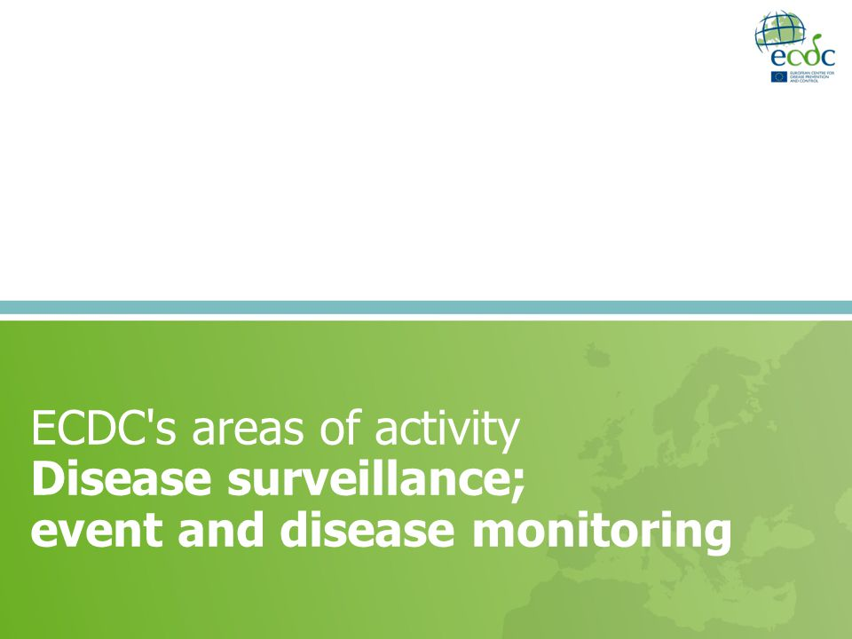 ECDC s areas of activity Disease surveillance; event and disease monitoring