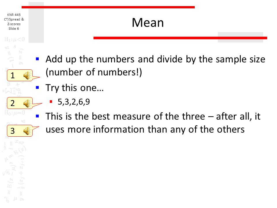 Mean Add up the numbers and divide by the sample size (number of numbers!) Try this one… 5,3,2,6,9.