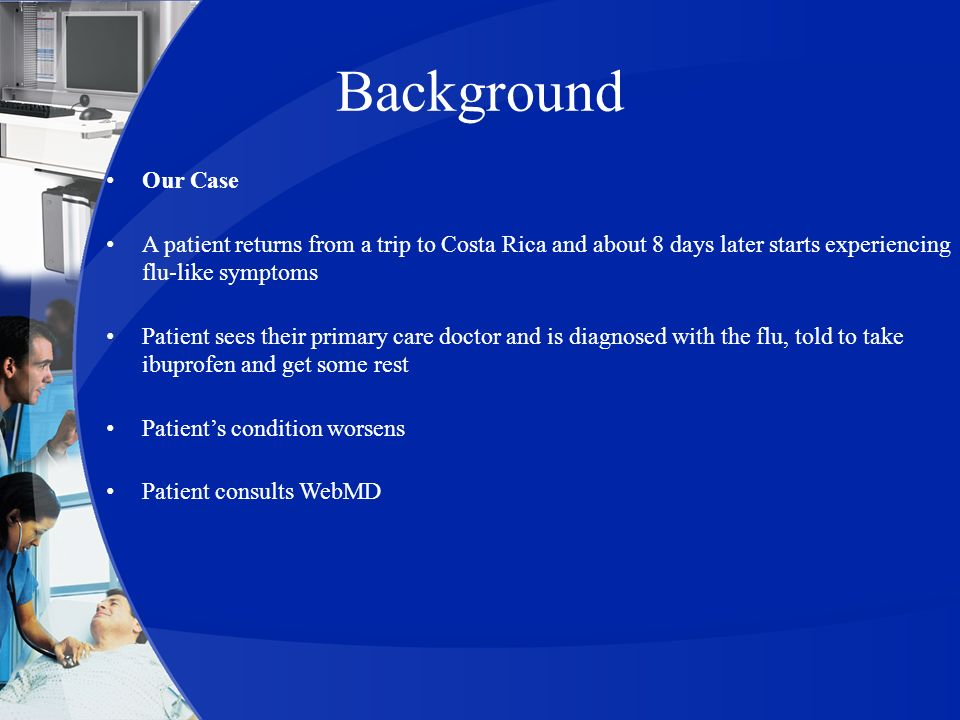 Background Our Case A patient returns from a trip to Costa Rica and about 8 days later starts experiencing flu-like symptoms