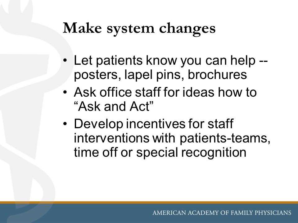 Make system changes Let patients know you can help -- posters, lapel pins, brochures. Ask office staff for ideas how to Ask and Act