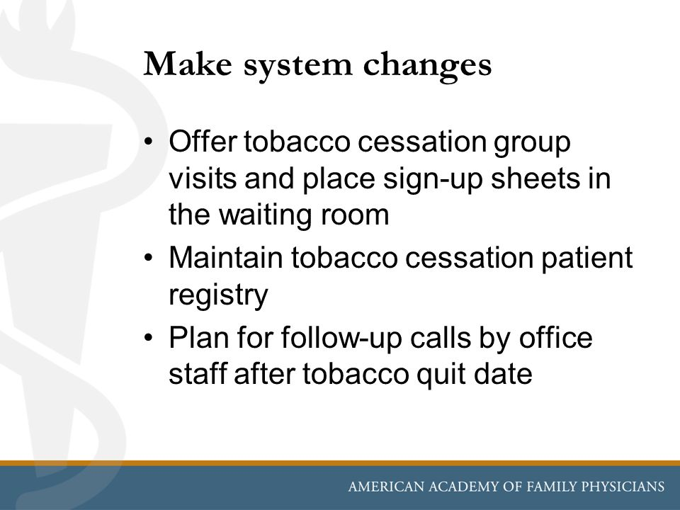 Make system changes Offer tobacco cessation group visits and place sign-up sheets in the waiting room.