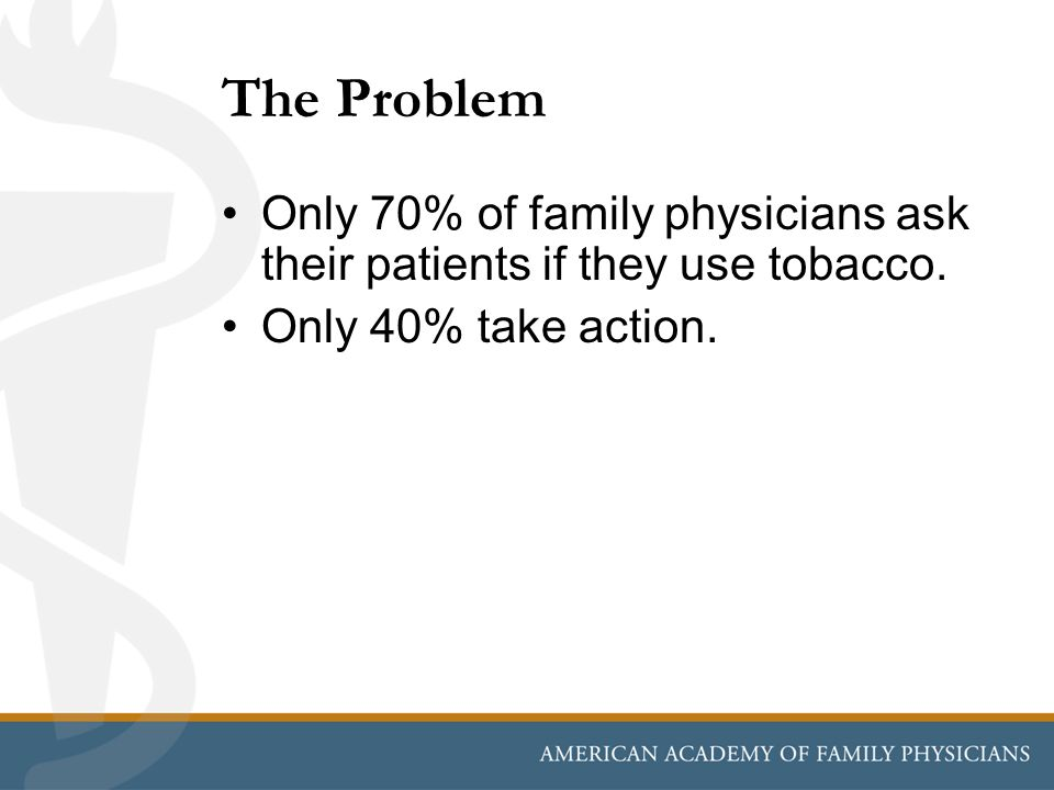 The Problem Only 70% of family physicians ask their patients if they use tobacco.