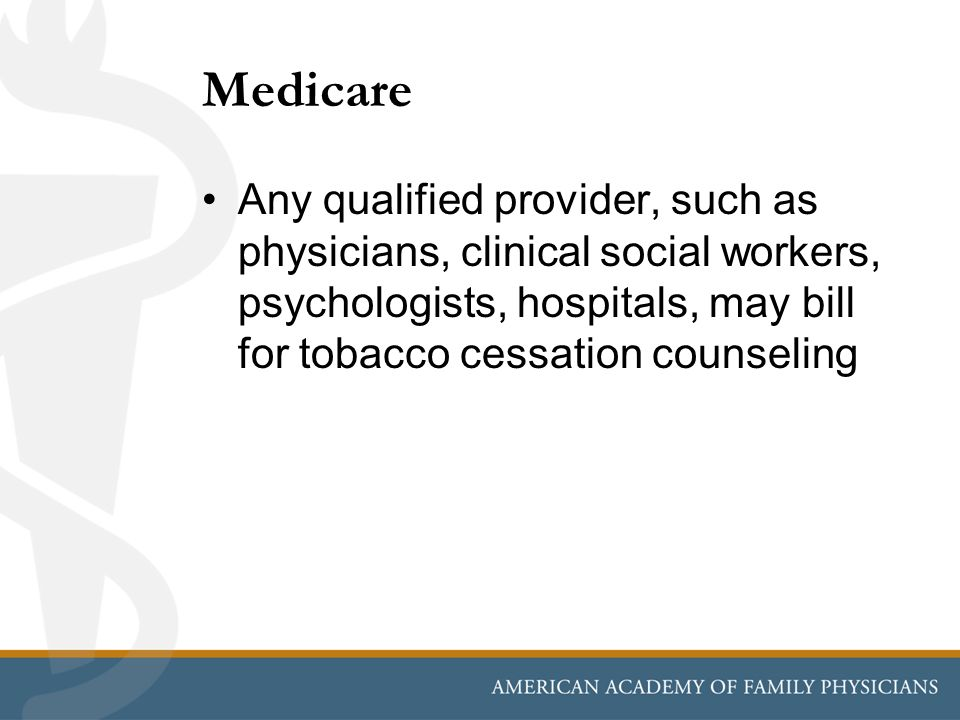 Medicare Any qualified provider, such as physicians, clinical social workers, psychologists, hospitals, may bill for tobacco cessation counseling.