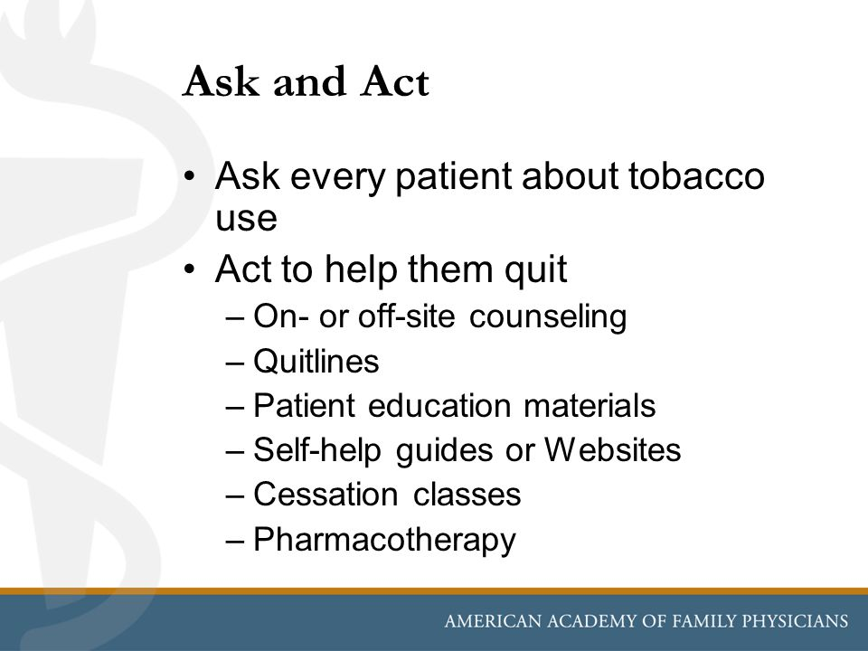Ask and Act Ask every patient about tobacco use Act to help them quit