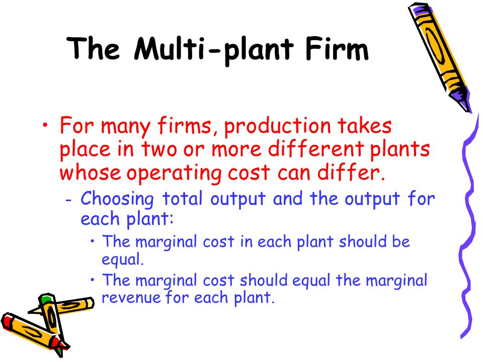The Multi-plant Firm For many firms, production takes place in two or more different plants whose operating cost can differ.