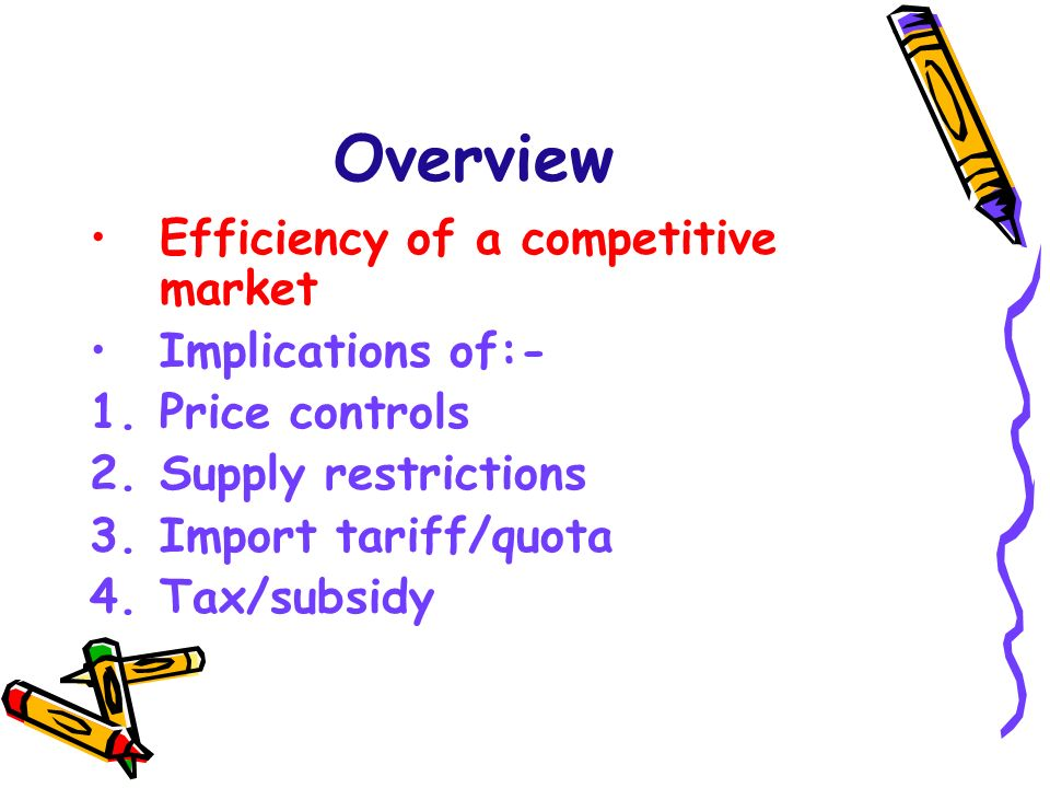 Overview Efficiency of a competitive market Implications of:-