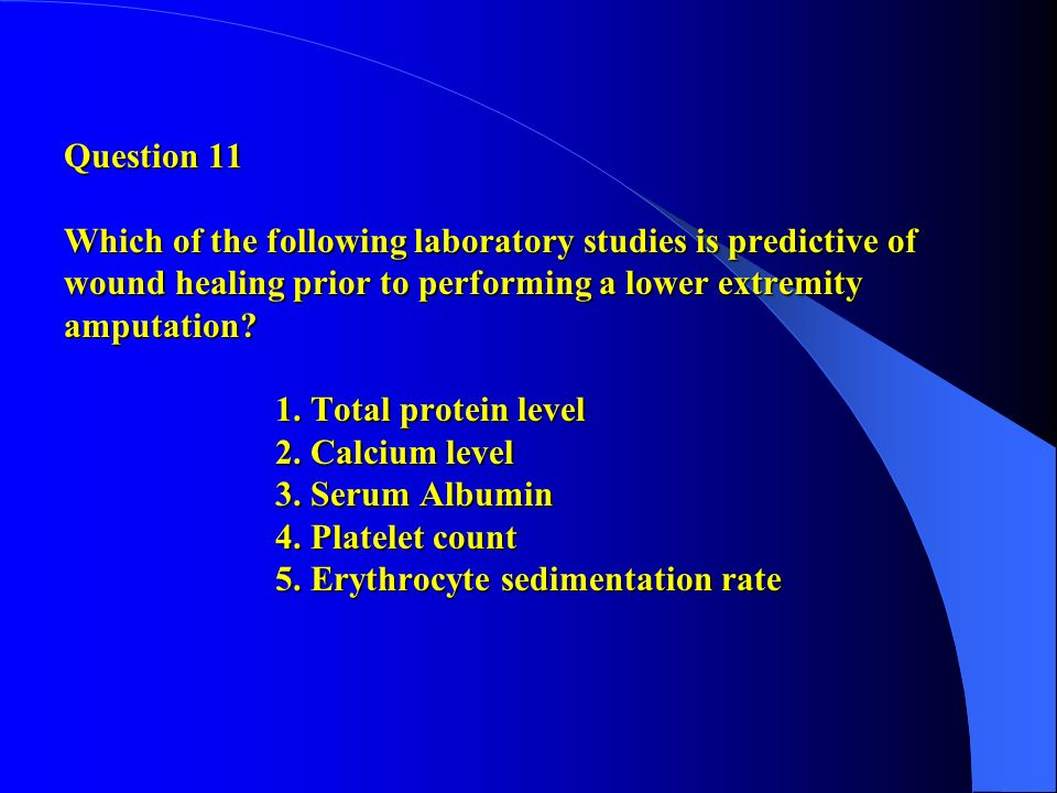 Question 11 Which of the following laboratory studies is predictive of wound healing prior to performing a lower extremity amputation.