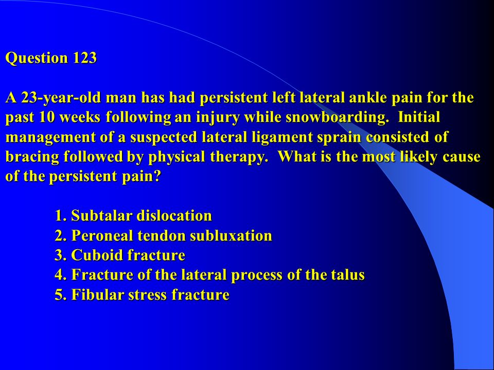 Question 123 A 23-year-old man has had persistent left lateral ankle pain for the past 10 weeks following an injury while snowboarding.