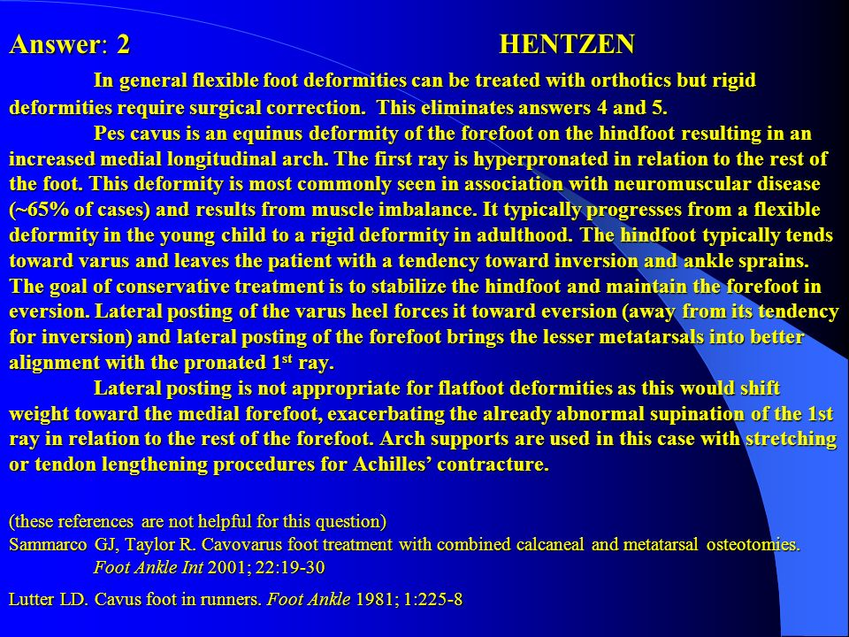 Answer: 2 HENTZEN In general flexible foot deformities can be treated with orthotics but rigid deformities require surgical correction.