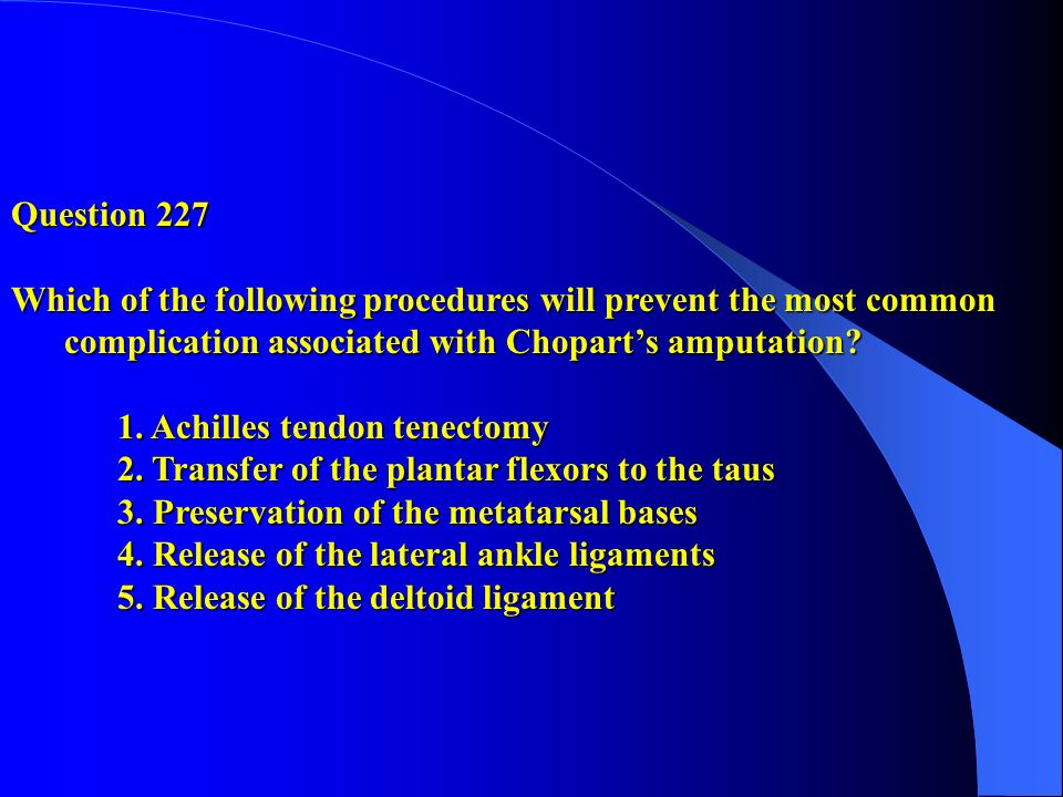 Question 227 Which of the following procedures will prevent the most common complication associated with Chopart's amputation