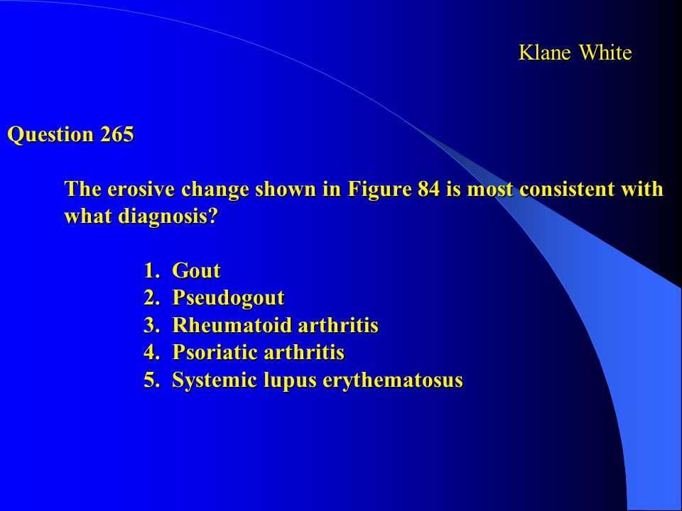 Question 265 The erosive change shown in Figure 84 is most consistent with what diagnosis 1. Gout 2. Pseudogout 3. Rheumatoid arthritis 4. Psoriatic arthritis 5. Systemic lupus erythematosus